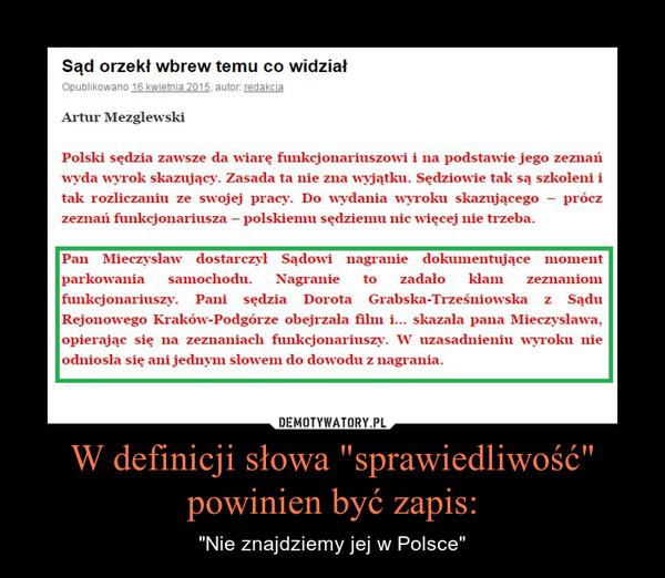 """W definicji słowa """"sprawiedliwość"""" powinien być zapis: – """"Nie znajdziemy jej w Polsce"""" Polski sędzia zawsze da wiarę funkcjonariuszowi i na podstawie jego zeznań wyda wyrok skazujący. Zasada ta nie zna wyjątku. Sędziowie tak są szkoleni i tak rozliczaniu ze swojej pracy. Do wydania wyroku skazującego – prócz zeznań funkcjonariusza – polskiemu sędziemu nic więcej nie trzeba.Pan Mieczysław dostarczył Sądowi nagranie dokumentujące moment parkowania samochodu. Nagranie to zadało kłam zeznaniom funkcjonariuszy. Pani sędzia Dorota Grabska-Trześniowska z Sądu Rejonowego Kraków-Podgórze obejrzała film i… skazała pana Mieczysława, opierając się na zeznaniach funkcjonariuszy. W uzasadnieniu wyroku nie odniosła się ani jednym słowem do dowodu z nagrania."""