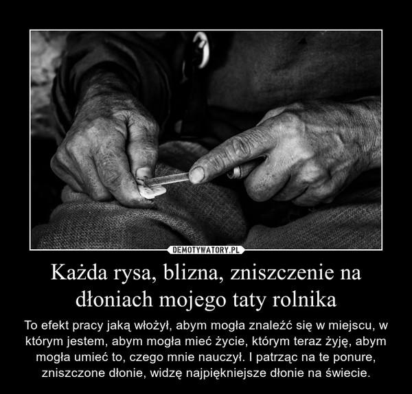 Każda rysa, blizna, zniszczenie na dłoniach mojego taty rolnika – To efekt pracy jaką włożył, abym mogła znaleźć się w miejscu, w którym jestem, abym mogła mieć życie, którym teraz żyję, abym mogła umieć to, czego mnie nauczył. I patrząc na te ponure, zniszczone dłonie, widzę najpiękniejsze dłonie na świecie.