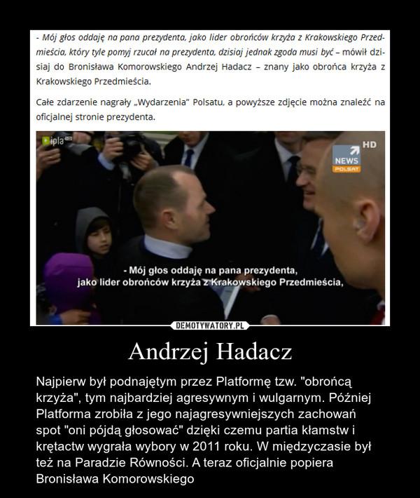"""Andrzej Hadacz – Najpierw był podnajętym przez Platformę tzw. """"obrońcą krzyża"""", tym najbardziej agresywnym i wulgarnym. Później Platforma zrobiła z jego najagresywniejszych zachowań spot """"oni pójdą głosować"""" dzięki czemu partia kłamstw i krętactw wygrała wybory w 2011 roku. W międzyczasie był też na Paradzie Równości. A teraz oficjalnie popiera Bronisława Komorowskiego"""