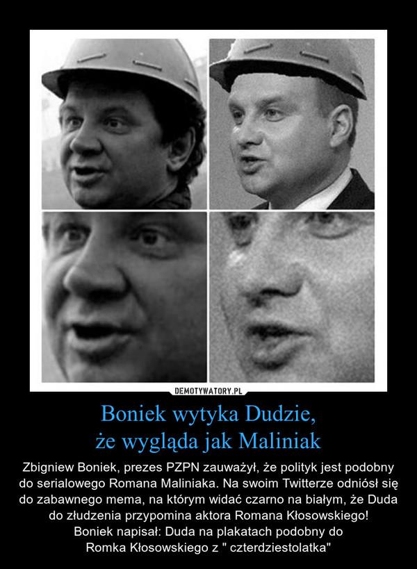 """Boniek wytyka Dudzie,że wygląda jak Maliniak – Zbigniew Boniek, prezes PZPN zauważył, że polityk jest podobny do serialowego Romana Maliniaka. Na swoim Twitterze odniósł się do zabawnego mema, na którym widać czarno na białym, że Duda do złudzenia przypomina aktora Romana Kłosowskiego!Boniek napisał: Duda na plakatach podobny doRomka Kłosowskiego z """" czterdziestolatka"""""""