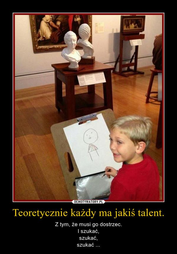 Teoretycznie każdy ma jakiś talent. – Z tym, że musi go dostrzec.I szukać,szukać,szukać ...