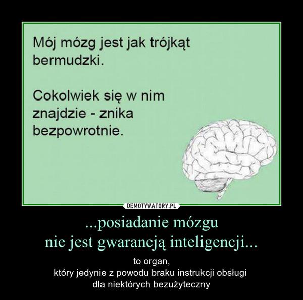 ...posiadanie mózgunie jest gwarancją inteligencji... – to organ,który jedynie z powodu braku instrukcji obsługi dla niektórych bezużyteczny