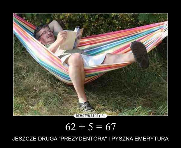 "62 + 5 = 67 – JESZCZE DRUGA ""PREZYDENTÓRA"" I PYSZNA EMERYTURA"