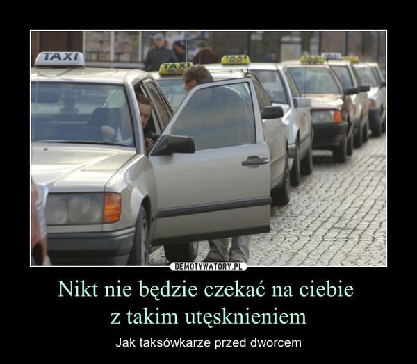 Nikt nie będzie czekać na ciebie z takim utęsknieniem – Jak taksówkarze przed dworcem