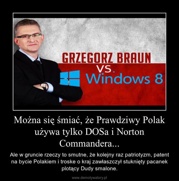 Można się śmiać, że Prawdziwy Polak używa tylko DOSa i Norton Commandera... – Ale w gruncie rzeczy to smutne, że kolejny raz patriotyzm, patent na bycie Polakiem i troske o kraj zawłaszczył stuknięty pacanek plotący Dudy smalone.