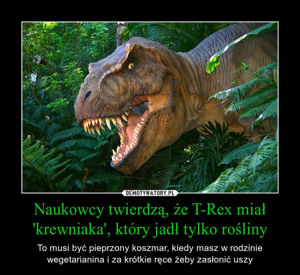Naukowcy twierdzą, że T-Rex miał 'krewniaka', który jadł tylko rośliny – To musi być pieprzony koszmar, kiedy masz w rodzinie wegetarianina i za krótkie ręce żeby zasłonić uszy