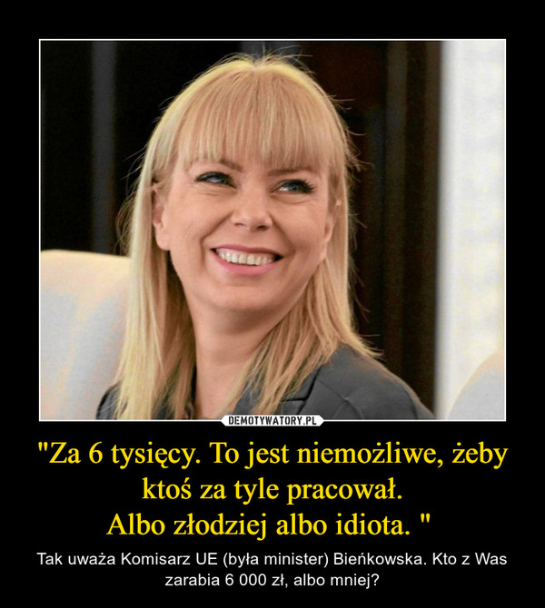 """""""Za 6 tysięcy. To jest niemożliwe, żeby ktoś za tyle pracował.Albo złodziej albo idiota. """"  – Tak uważa Komisarz UE (była minister) Bieńkowska. Kto z Was zarabia 6 000 zł, albo mniej?"""