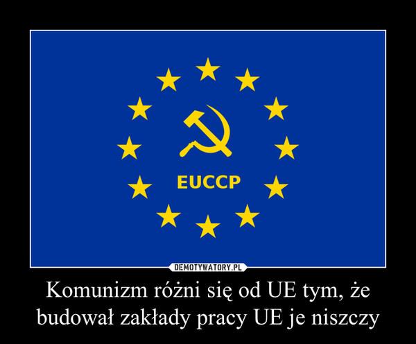 Komunizm różni się od UE tym, że budował zakłady pracy UE je niszczy –