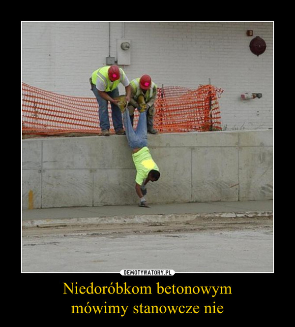 Niedoróbkom betonowymmówimy stanowcze nie –