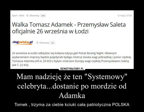 """Mam nadzieję że ten """"Systemowy"""" celebryta...dostanie po mordzie od Adamka – Tomek , trzyma za ciebie kciuki cała patriotyczna POLSKA"""