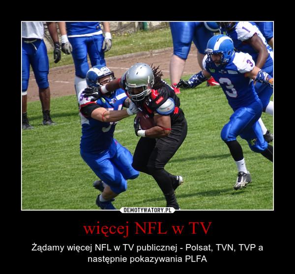 więcej NFL w TV – Żądamy więcej NFL w TV publicznej - Polsat, TVN, TVP a następnie pokazywania PLFA