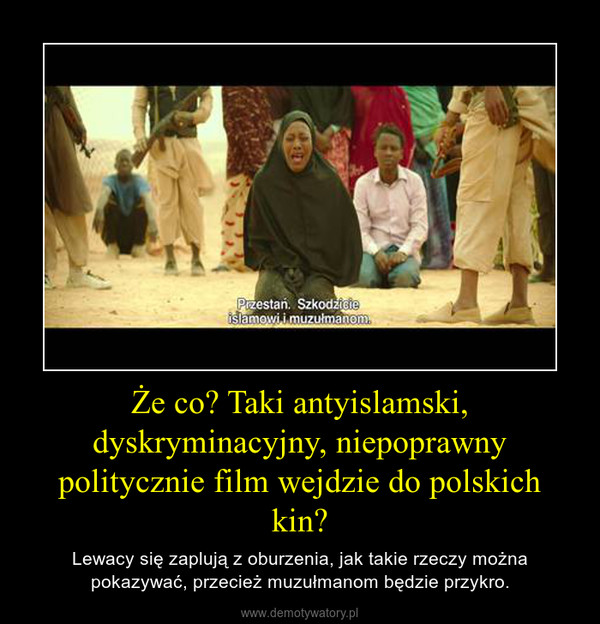 Że co? Taki antyislamski, dyskryminacyjny, niepoprawny politycznie film wejdzie do polskich kin? – Lewacy się zaplują z oburzenia, jak takie rzeczy można pokazywać, przecież muzułmanom będzie przykro.