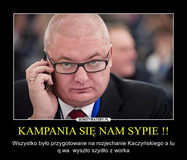 KAMPANIA SIĘ NAM SYPIE !! – Wszystko było przygotowane na rozjechanie Kaczyńskiego a tu q.wa  wyszło szydło z worka