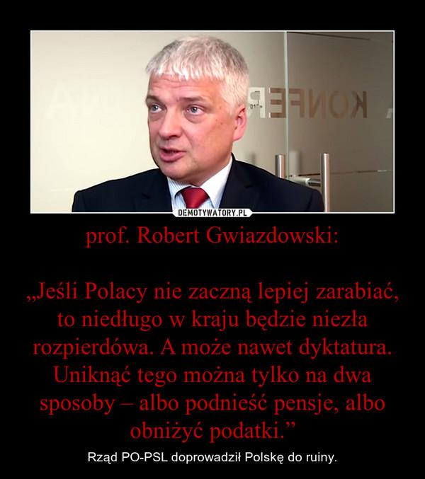 """prof. Robert Gwiazdowski:""""Jeśli Polacy nie zaczną lepiej zarabiać, to niedługo w kraju będzie niezła rozpierdówa. A może nawet dyktatura. Uniknąć tego można tylko na dwa sposoby – albo podnieść pensje, albo obniżyć podatki."""" – Rząd PO-PSL doprowadził Polskę do ruiny."""