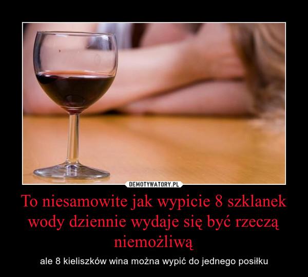 To niesamowite jak wypicie 8 szklanek wody dziennie wydaje się być rzeczą niemożliwą – ale 8 kieliszków wina można wypić do jednego posiłku