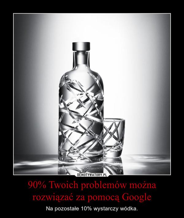 90% Twoich problemów można rozwiązać za pomocą Google – Na pozostałe 10% wystarczy wódka.
