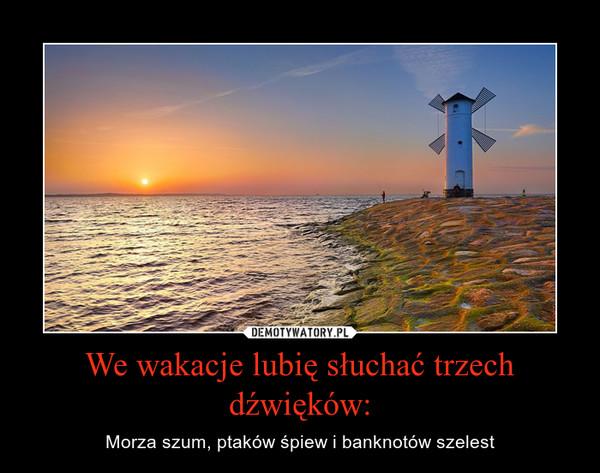 We wakacje lubię słuchać trzech dźwięków: – Morza szum, ptaków śpiew i banknotów szelest
