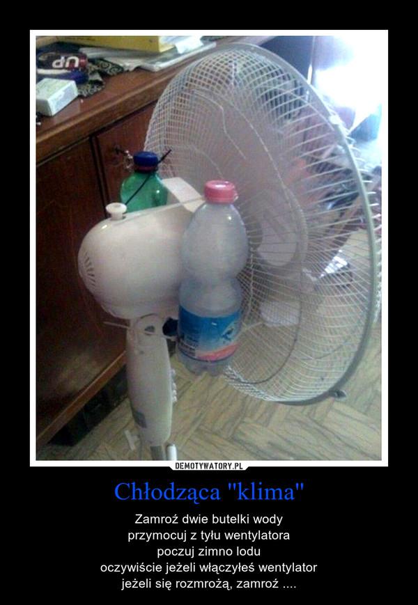 Chłodząca ''klima'' – Zamroź dwie butelki wodyprzymocuj z tyłu wentylatorapoczuj zimno loduoczywiście jeżeli włączyłeś wentylatorjeżeli się rozmrożą, zamroź ....