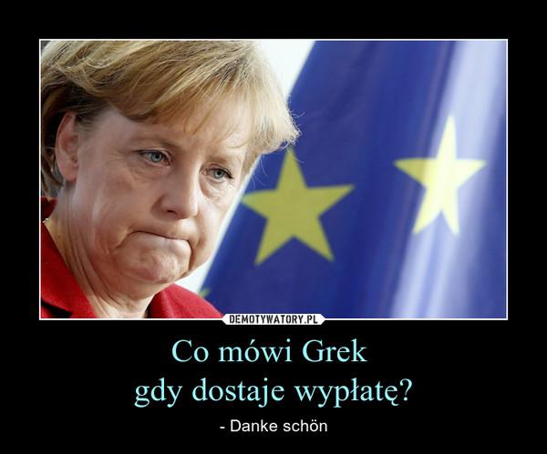 Co mówi Grek gdy dostaje wypłatę? – - Danke schön