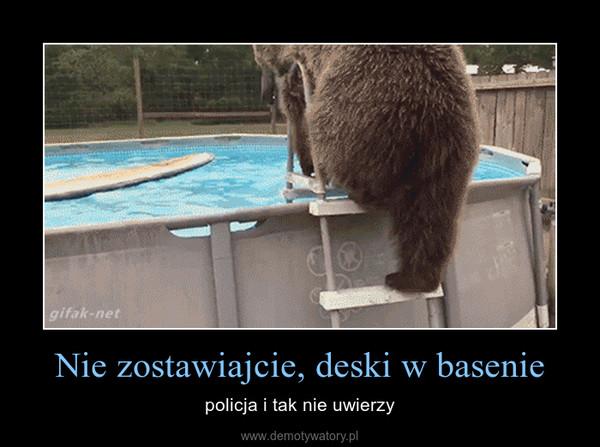 Nie zostawiajcie, deski w basenie – policja i tak nie uwierzy