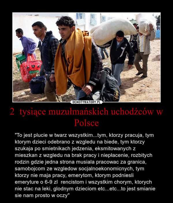 """2  tysiące muzułmańskich uchodźców w Polsce – """"To jest plucie w twarz wszystkim...tym, ktorzy pracuja, tym ktorym dzieci odebrano z wzgledu na biede, tym ktorzy szukaja po smietnikach jedzenia, eksmitowanych z mieszkan z wzgledu na brak pracy i niepłacenie, rozbitych rodzin gdzie jedna strona musiala pracowac za granica, samobojcom ze wzgledow socjalnoekonomicnych, tym ktorzy nie maja pracy, emerytom, ktorym podniesli emeryture o 6-9 zl  rencistom i wszystkim chorym, ktorych nie stac na leki, glodnym dzieciom etc...etc...to jest smianie sie nam prosto w oczy"""""""