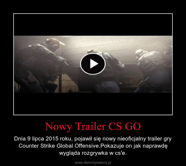 Nowy Trailer CS GO – Dnia 9 lipca 2015 roku, pojawił się nowy nieoficjalny trailer gry Counter Strike Global Offensive.Pokazuje on jak naprawdę wygląda rozgrywka w cs'e.
