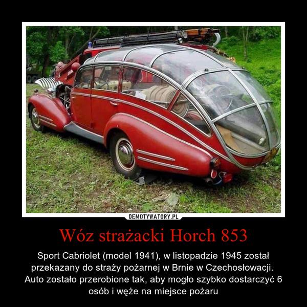 Wóz strażacki Horch 853 – Sport Cabriolet (model 1941), w listopadzie 1945 został przekazany do straży pożarnej w Brnie w Czechosłowacji. Auto zostało przerobione tak, aby mogło szybko dostarczyć 6 osób i węże na miejsce pożaru