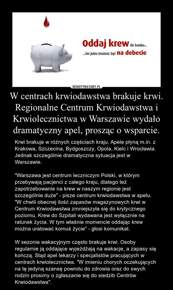 """W centrach krwiodawstwa brakuje krwi. Regionalne Centrum Krwiodawstwa i Krwiolecznictwa w Warszawie wydało dramatyczny apel, prosząc o wsparcie. – Krwi brakuje w różnych częściach kraju. Apele płyną m.in. z Krakowa, Szczecina, Bydgoszczy, Opola, Kielc i Wrocławia. Jednak szczególnie dramatyczna sytuacja jest w Warszawie.""""Warszawa jest centrum leczniczym Polski, w którym przebywają pacjenci z całego kraju, dlatego też zapotrzebowanie na krew w naszym regionie jest szczególnie duże"""" - pisze centrum krwiodawstwa w apelu. """"W chwili obecnej ilość zapasów magazynowych krwi w Centrum Krwiodawstwa zmniejszyła się do krytycznego poziomu. Krew do Szpitali wydawana jest wyłącznie na ratunek życia. W tym właśnie momencie oddając krew można uratować komuś życie"""" - głosi komunikat.W sezonie wakacyjnym często brakuje krwi. Osoby regularnie ją oddające wyjeżdżają na wakacje, a zapasy się kończą. Stąd apel lekarzy i specjalistów pracujących w centrach krwiolecznictwa. """"W imieniu chorych oczekujących na tę jedyną szansę powrotu do zdrowia oraz do swych rodzin prosimy o zgłaszanie się do siedzib Centrów Krwiodawstwa""""."""