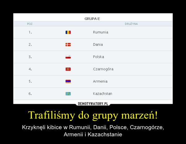 Trafiliśmy do grupy marzeń! – Krzyknęli kibice w Rumunii, Danii, Polsce, Czarnogórze,Armenii i Kazachstanie