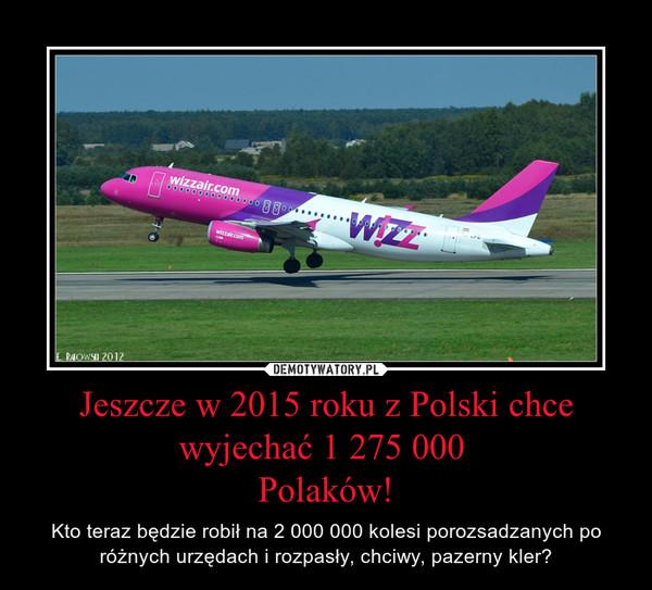 Jeszcze w 2015 roku z Polski chce wyjechać 1 275 000 Polaków! – Kto teraz będzie robił na 2 000 000 kolesi porozsadzanych po różnych urzędach i rozpasły, chciwy, pazerny kler?