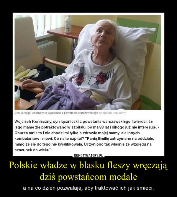 Polskie władze w blasku fleszy wręczają dziś powstańcom medale – a na co dzień pozwalają, aby traktować ich jak śmieci.