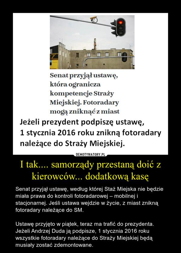 I tak.... samorządy przestaną doić z kierowców... dodatkową kasę – Senat przyjął ustawę, według której Staż Miejska nie będzie miała prawa do kontroli fotoradarowej – mobilnej i stacjonarnej. Jeśli ustawa wejdzie w życie, z miast znikną fotoradary należące do SM.Ustawę przyjęto w piątek, teraz ma trafić do prezydenta. Jeżeli Andrzej Duda ją podpisze, 1 stycznia 2016 roku wszystkie fotoradary należące do Straży Miejskiej będą musiały zostać zdemontowane.
