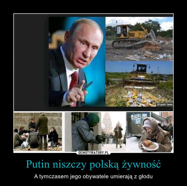 Putin niszczy polską żywność – A tymczasem jego obywatele umierają z głodu