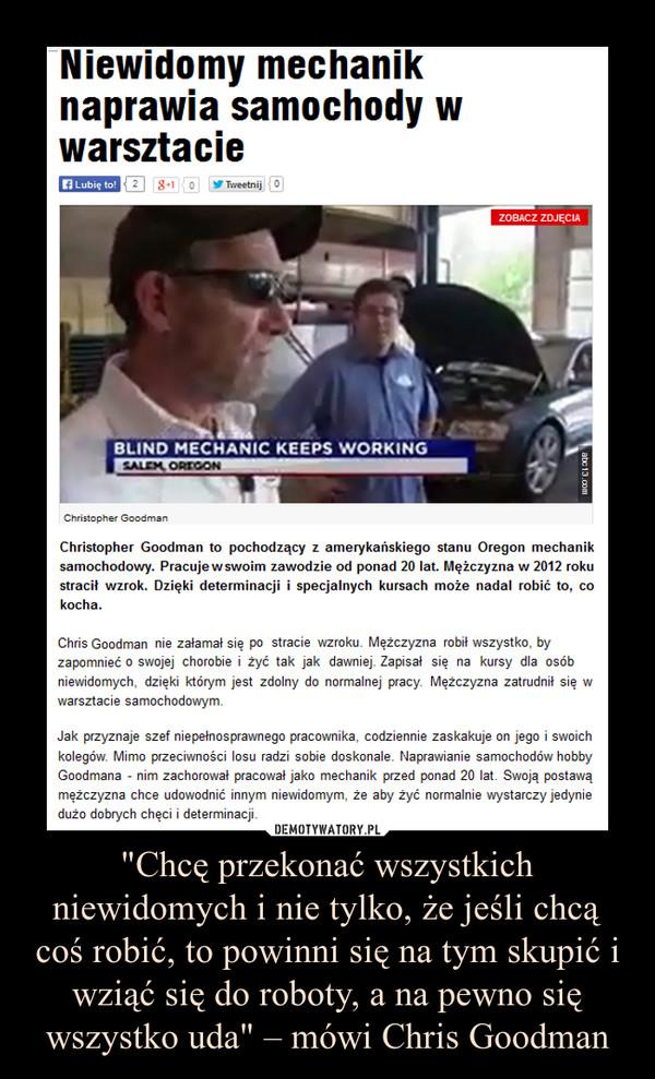 """""""Chcę przekonać wszystkich niewidomych i nie tylko, że jeśli chcą coś robić, to powinni się na tym skupić i wziąć się do roboty, a na pewno się wszystko uda"""" – mówi Chris Goodman –  Niewidomy mechanik naprawia samochody w warsztacieChristopher Goodman to pochodzący z amerykańskiego stanu Oregon mechanik samochodowy. Pracujew swoim zawodzie od ponad 20 lat. Mężczyzna w 2012 roku stracił wzrok. Dzięki determinacji i specjalnych kursach może nadal robić to, co kocha.Chris Goodman nie załamał się po stracie wzroku. Mężczyzna robił wszystko, by zapomnieć o swojej chorobie i żyć tak jak dawniej. Zapisał się na kursy dla osób niewidomych, dzięki którym jest zdolny do normalnej pracy. Mężczyzna zatrudnił się w warsztacie samochodowym. Jak przyznaje szef niepełnosprawnego pracownika, codziennie zaskakuje on jego i swoich kolegów. Mimo przeciwności losu radzi sobie doskonale. Naprawianie samochodów hobby Goodmana - nim zachorował pracował jako mechanik przed ponad 20 lat. Swoją postawą mężczyzna chce udowodnić innym niewidomym, że aby żyć normalnie wystarczy jedynie dużo dobrych chęci i determinacji."""