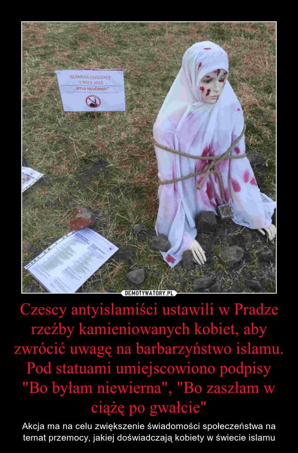 """Czescy antyislamiści ustawili w Pradze rzeźby kamieniowanych kobiet, aby zwrócić uwagę na barbarzyństwo islamu. Pod statuami umiejscowiono podpisy """"Bo byłam niewierna"""", """"Bo zaszłam w ciążę po gwałcie"""" – Akcja ma na celu zwiększenie świadomości społeczeństwa na temat przemocy, jakiej doświadczają kobiety w świecie islamu"""