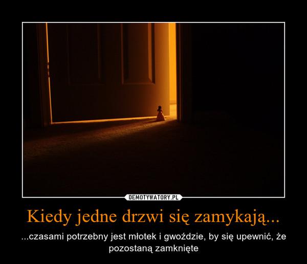 Kiedy jedne drzwi się zamykają... – ...czasami potrzebny jest młotek i gwoździe, by się upewnić, że pozostaną zamknięte