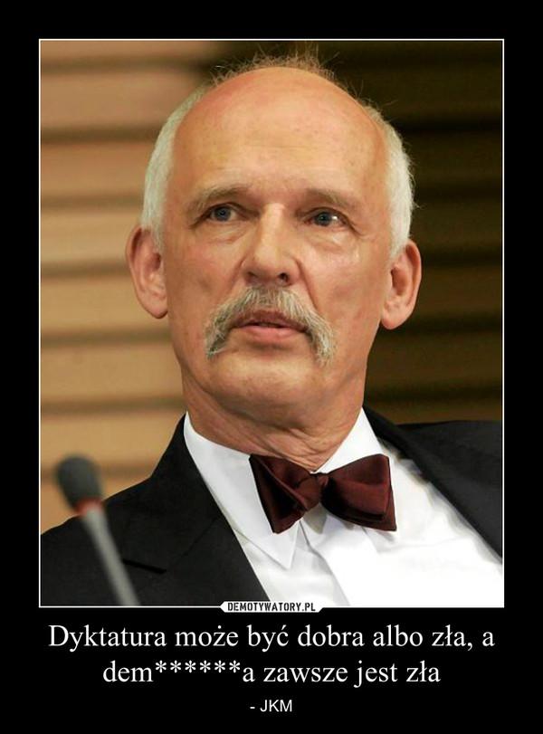 Dyktatura może być dobra albo zła, a dem******a zawsze jest zła – - JKM