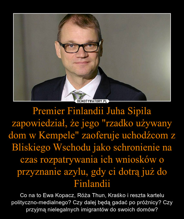 """Premier Finlandii Juha Sipila zapowiedział, że jego """"rzadko używany dom w Kempele"""" zaoferuje uchodźcom z Bliskiego Wschodu jako schronienie na czas rozpatrywania ich wniosków o przyznanie azylu, gdy ci dotrą już do Finlandii – Co na to Ewa Kopacz, Róża Thun, Kraśko i reszta kartelu polityczno-medialnego? Czy dalej będą gadać po próżnicy? Czy przyjmą nielegalnych imigrantów do swoich domów?"""