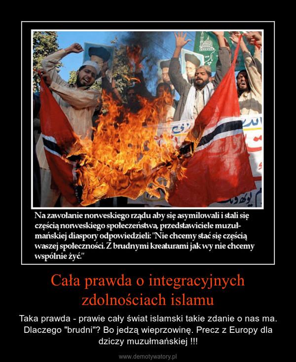 """Cała prawda o integracyjnych zdolnościach islamu – Taka prawda - prawie cały świat islamski takie zdanie o nas ma. Dlaczego """"brudni""""? Bo jedzą wieprzowinę. Precz z Europy dla dziczy muzułmańskiej !!!"""