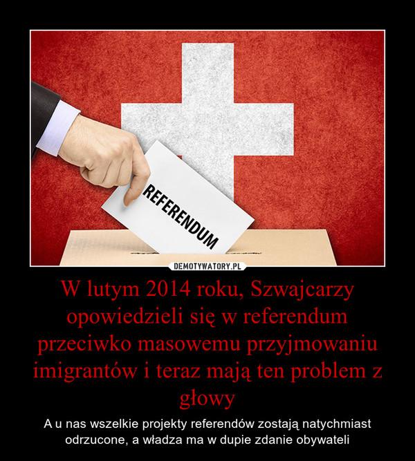 W lutym 2014 roku, Szwajcarzy opowiedzieli się w referendum przeciwko masowemu przyjmowaniu imigrantów i teraz mają ten problem z głowy – A u nas wszelkie projekty referendów zostają natychmiast odrzucone, a władza ma w dupie zdanie obywateli