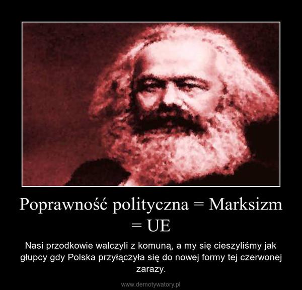 Poprawność polityczna = Marksizm = UE – Nasi przodkowie walczyli z komuną, a my się cieszyliśmy jak głupcy gdy Polska przyłączyła się do nowej formy tej czerwonej zarazy.