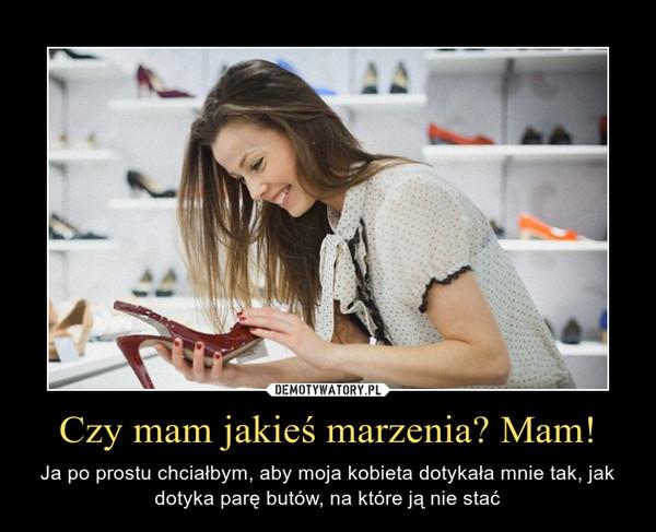 Czy mam jakieś marzenia? Mam! – Ja po prostu chciałbym, aby moja kobieta dotykała mnie tak, jak dotyka parę butów, na które ją nie stać