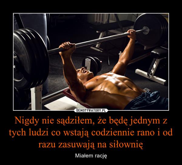 Nigdy nie sądziłem, że będę jednym z tych ludzi co wstają codziennie rano i od razu zasuwają na siłownię – Miałem rację