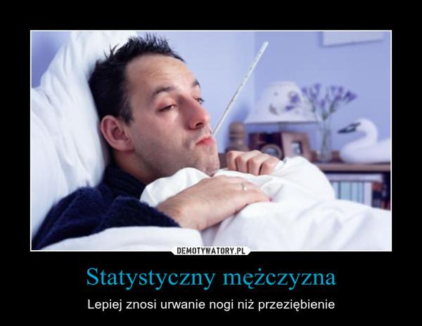 Statystyczny mężczyzna – Lepiej znosi urwanie nogi niż przeziębienie