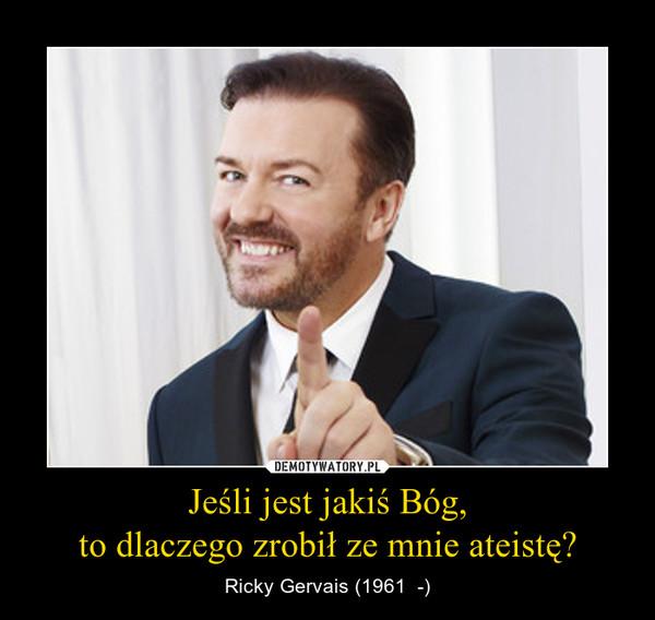 Jeśli jest jakiś Bóg,to dlaczego zrobił ze mnie ateistę? – Ricky Gervais (1961  -)