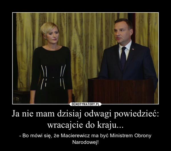 Ja nie mam dzisiaj odwagi powiedzieć: wracajcie do kraju... – - Bo mówi się, że Macierewicz ma być Ministrem Obrony Narodowej!