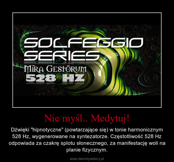 """Nie myśl.. Medytuj! – Dźwięki """"hipnotyczne"""" (powtarzające się) w tonie harmonicznym 528 Hz, wygenerowane na syntezatorze. Częstotliwość 528 Hz odpowiada za czakrę splotu słonecznego, za manifestację woli na planie fizycznym."""