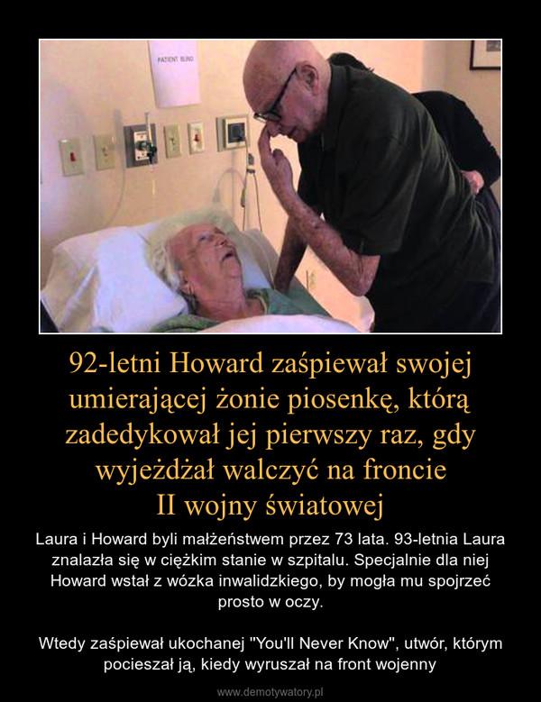 92-letni Howard zaśpiewał swojej umierającej żonie piosenkę, którą zadedykował jej pierwszy raz, gdy wyjeżdżał walczyć na froncieII wojny światowej – Laura i Howard byli małżeństwem przez 73 lata. 93-letnia Laura znalazła się w ciężkim stanie w szpitalu. Specjalnie dla niej Howard wstał z wózka inwalidzkiego, by mogła mu spojrzećprosto w oczy.Wtedy zaśpiewał ukochanej ''You'll Never Know'', utwór, którym pocieszał ją, kiedy wyruszał na front wojenny