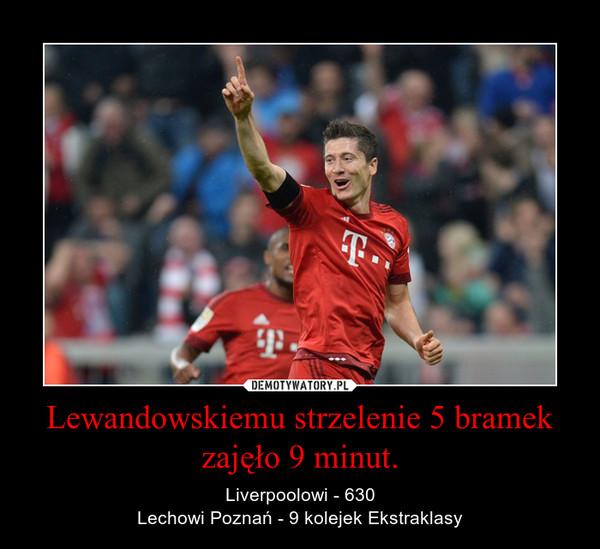 Lewandowskiemu strzelenie 5 bramek zajęło 9 minut. – Liverpoolowi - 630Lechowi Poznań - 9 kolejek Ekstraklasy