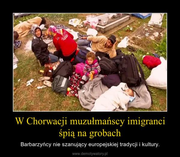 W Chorwacji muzułmańscy imigranci śpią na grobach – Barbarzyńcy nie szanujący europejskiej tradycji i kultury.